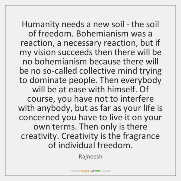 Humanity needs a new soil - the soil of freedom. Bohemianism was ...
