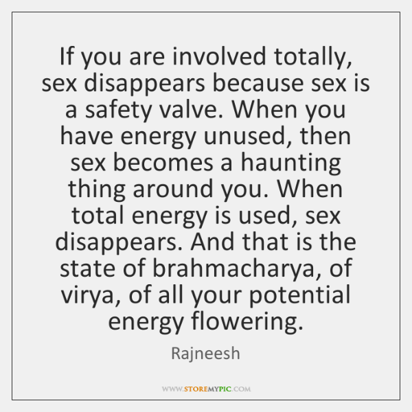If you are involved totally, sex disappears because sex is a safety ...