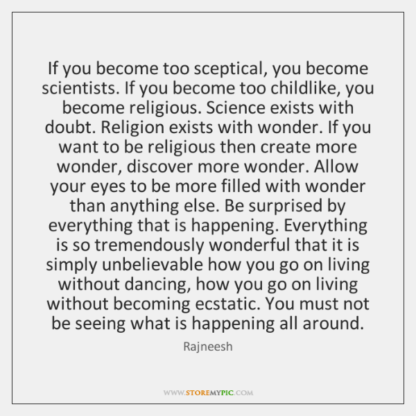 If you become too sceptical, you become scientists. If you become too ...