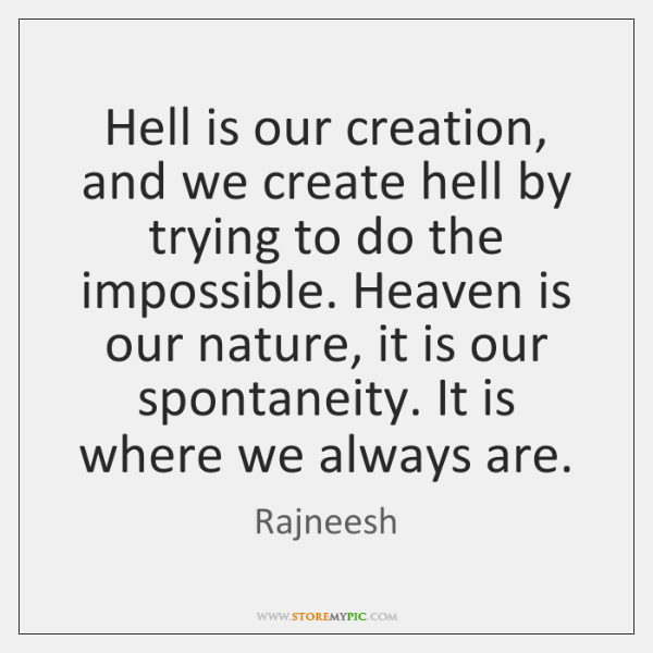 Hell is our creation, and we create hell by trying to do ...