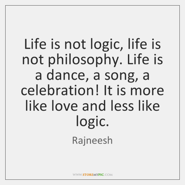 Life is not logic, life is not philosophy. Life is a dance, ...