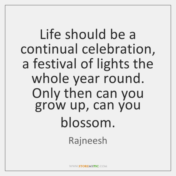 Life should be a continual celebration, a festival of lights the whole ...