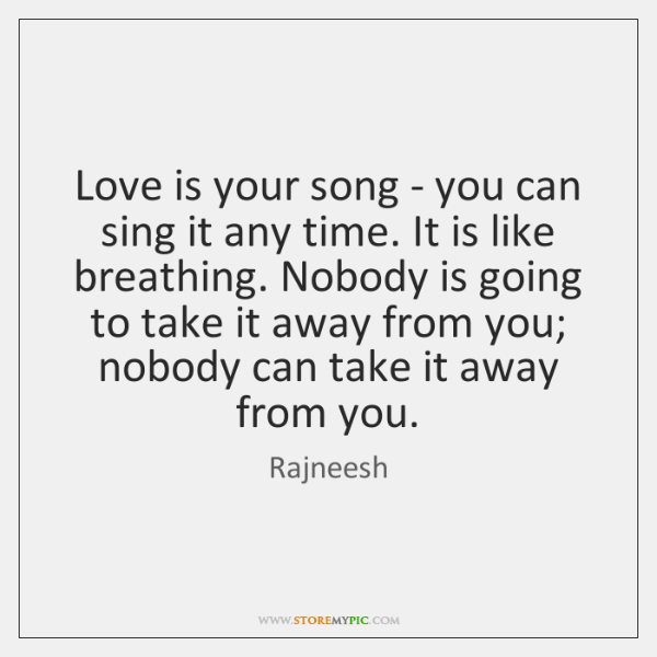 Love is your song - you can sing it any time. It ...