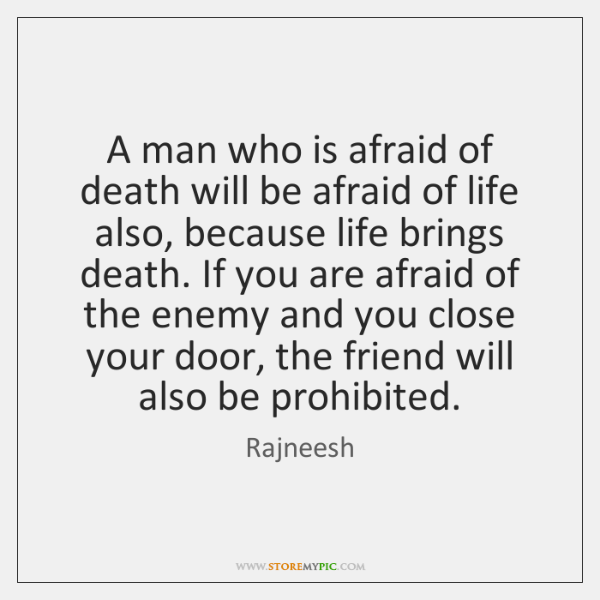 A man who is afraid of death will be afraid of life ...
