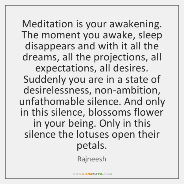 Meditation is your awakening. The moment you awake, sleep disappears and with ...