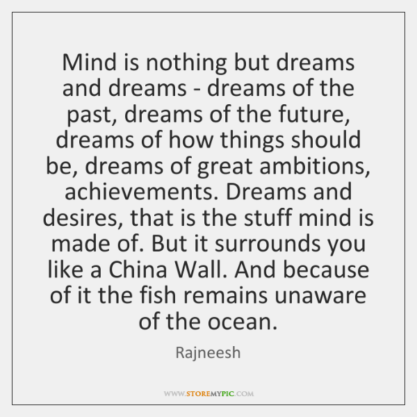 Mind is nothing but dreams and dreams - dreams of the past, ...