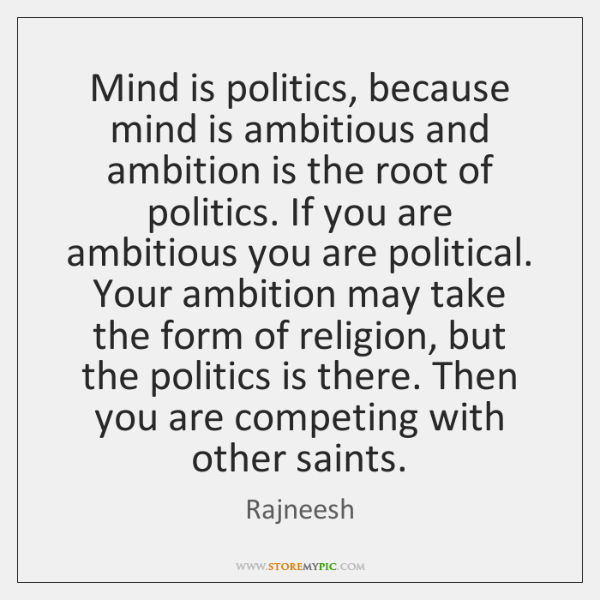 Mind is politics, because mind is ambitious and ambition is the root ...