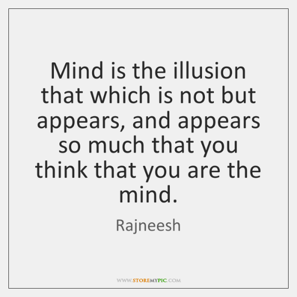 Mind is the illusion that which is not but appears, and appears ...