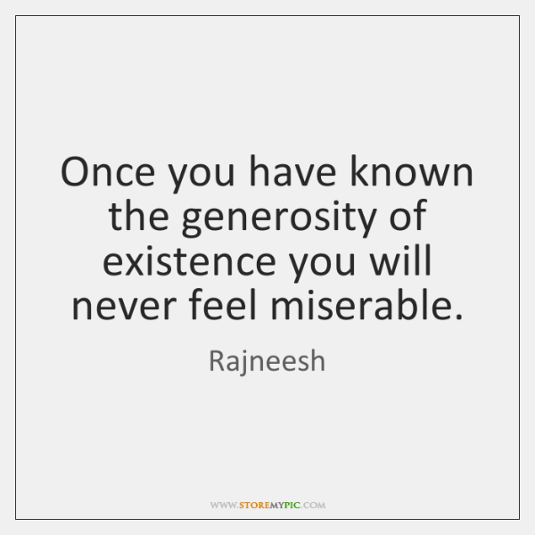 Once you have known the generosity of existence you will never feel ...