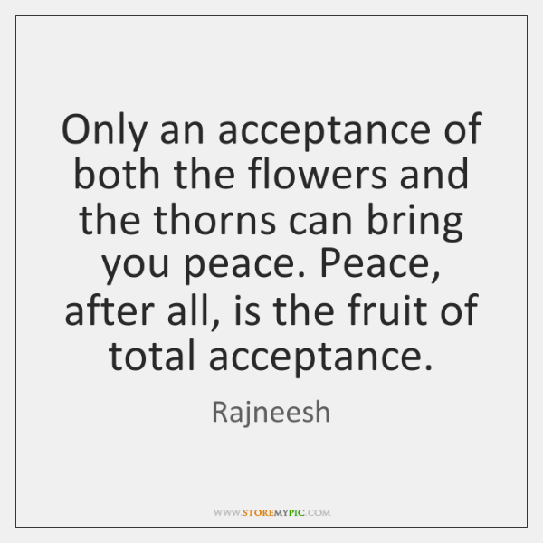 Only an acceptance of both the flowers and the thorns can bring ...