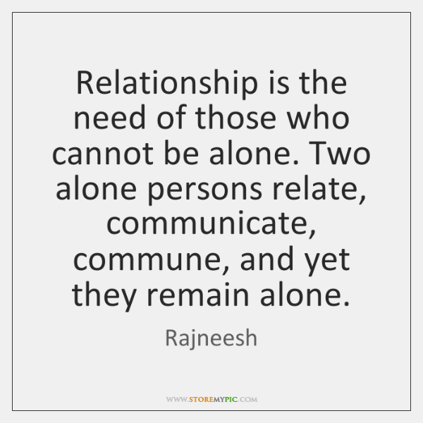 Relationship is the need of those who cannot be alone. Two alone ...