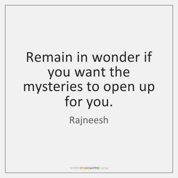Remain in wonder if you want the mysteries to open up for ...