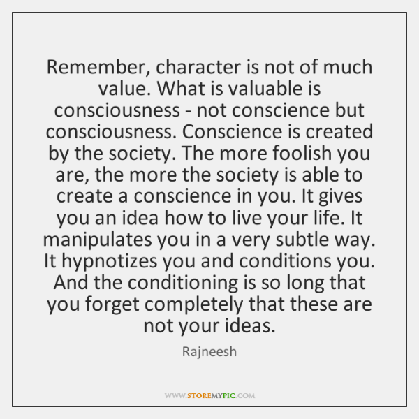 Remember, character is not of much value. What is valuable is consciousness ...