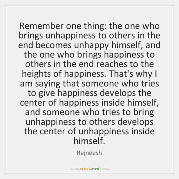 Remember one thing: the one who brings unhappiness to others in the ...