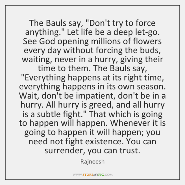 """The Bauls say, """"Don't try to force anything."""" Let life be a ..."""