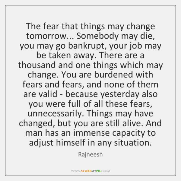 The fear that things may change tomorrow... Somebody may die, you may ...