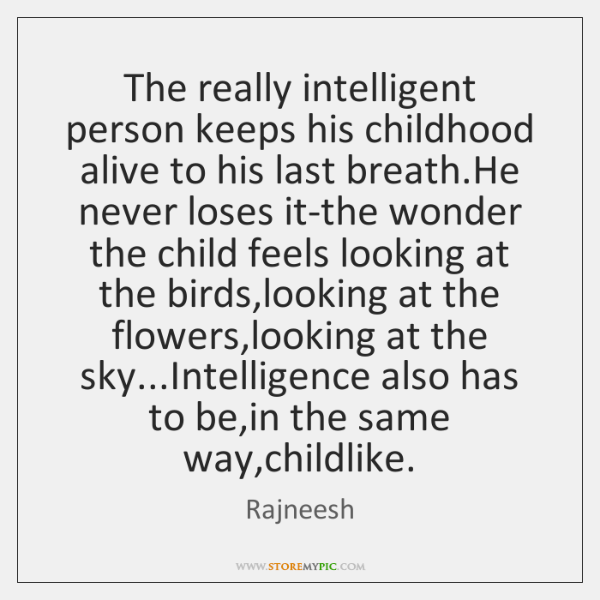 The really intelligent person keeps his childhood alive to his last breath....