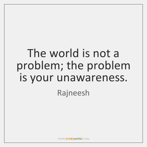 The world is not a problem; the problem is your unawareness.