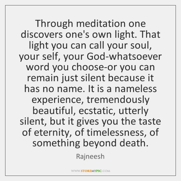 Through meditation one discovers one's own light. That light you can call ...