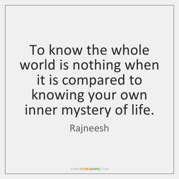 To know the whole world is nothing when it is compared to ...