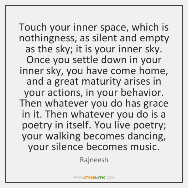 Touch your inner space, which is nothingness, as silent and empty as ...