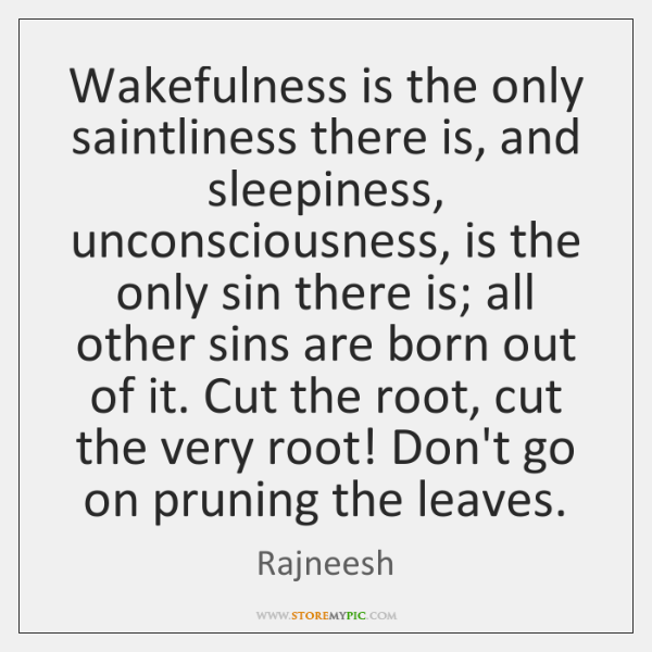 Wakefulness is the only saintliness there is, and sleepiness, unconsciousness, is the ...