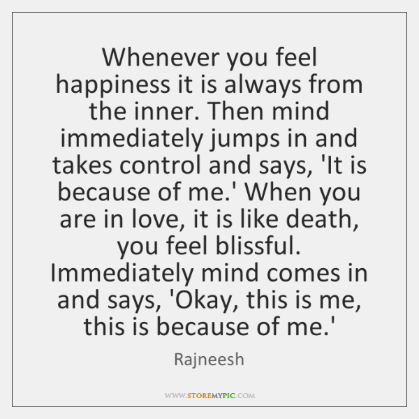 Whenever you feel happiness it is always from the inner. Then mind ...