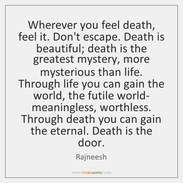 Wherever you feel death, feel it. Don't escape. Death is beautiful; death ...