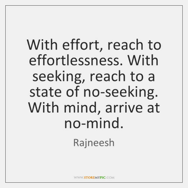 With effort, reach to effortlessness. With seeking, reach to a state of ...
