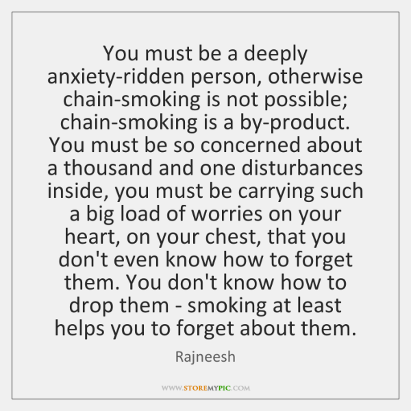 You must be a deeply anxiety-ridden person, otherwise chain-smoking is not possible; ...