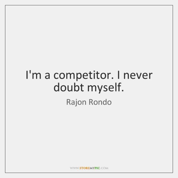 I'm a competitor. I never doubt myself.