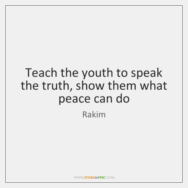 Teach the youth to speak the truth, show them what peace can ...