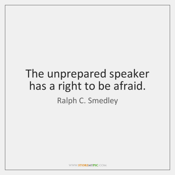 The unprepared speaker has a right to be afraid.