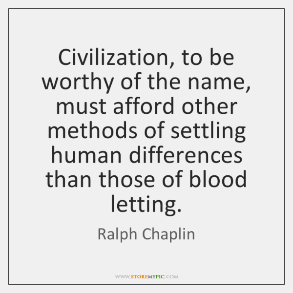 Civilization, to be worthy of the name, must afford other methods of ...
