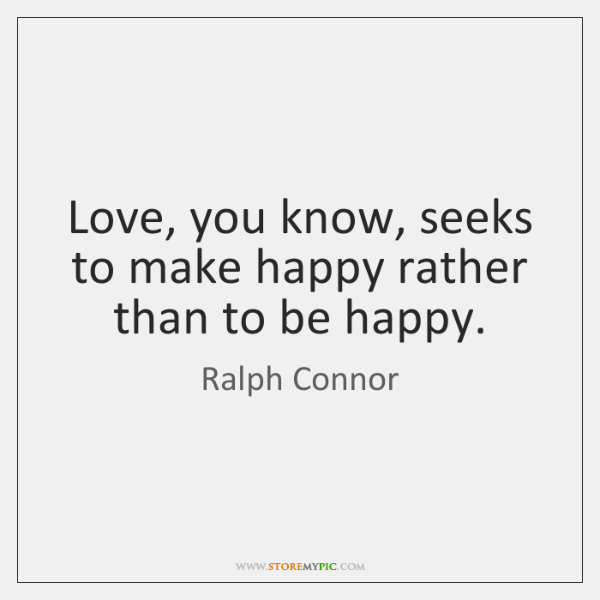 Love, you know, seeks to make happy rather than to be happy.