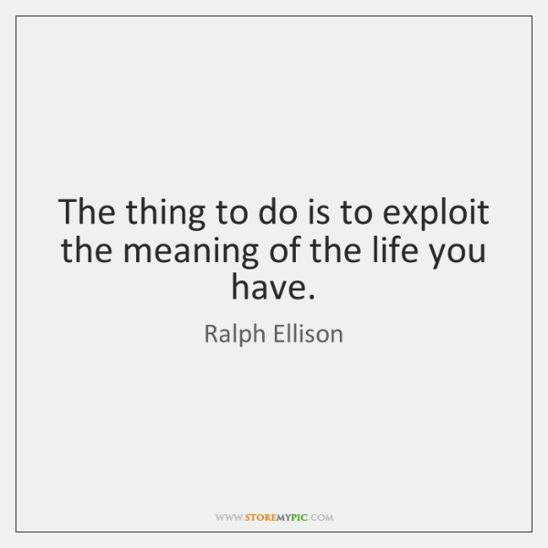 The thing to do is to exploit the meaning of the life ...