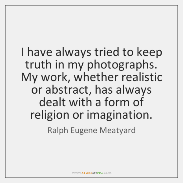 I have always tried to keep truth in my photographs. My work, ...