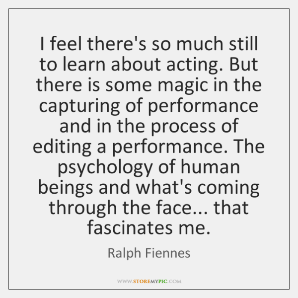 I feel there's so much still to learn about acting. But there ...