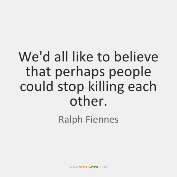 We'd all like to believe that perhaps people could stop killing each ...