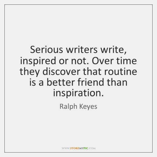 Serious writers write, inspired or not. Over time they discover that routine ...