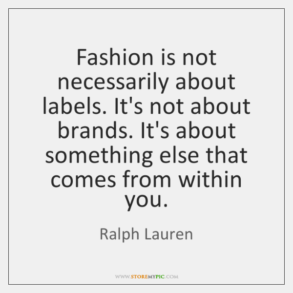 Fashion is not necessarily about labels. It's not about brands. It's about ...