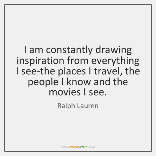 I am constantly drawing inspiration from everything I see-the places I travel, ...