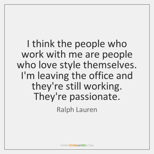 I think the people who work with me are people who love ...
