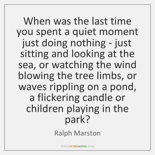 When was the last time you spent a quiet moment just doing ...