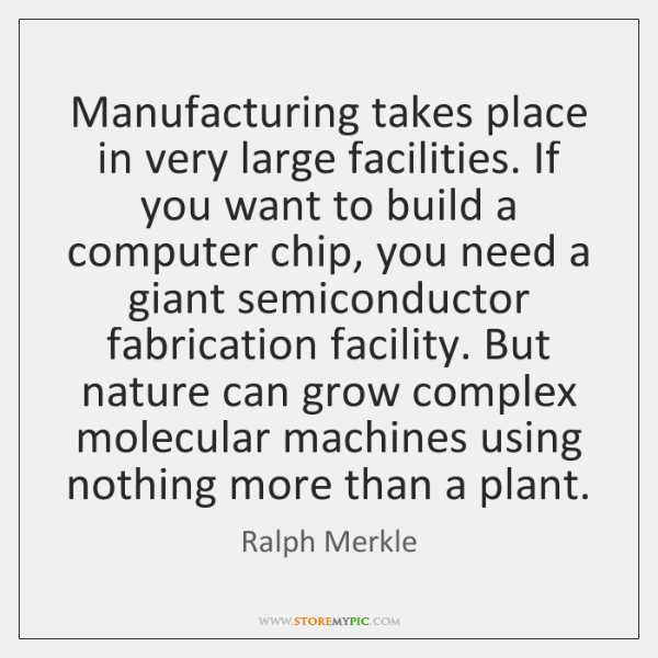 Manufacturing takes place in very large facilities. If you want to build ...