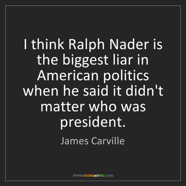 James Carville: I think Ralph Nader is the biggest liar in American politics...