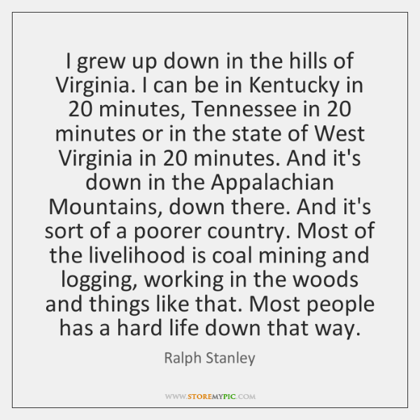 I grew up down in the hills of Virginia. I can be ...