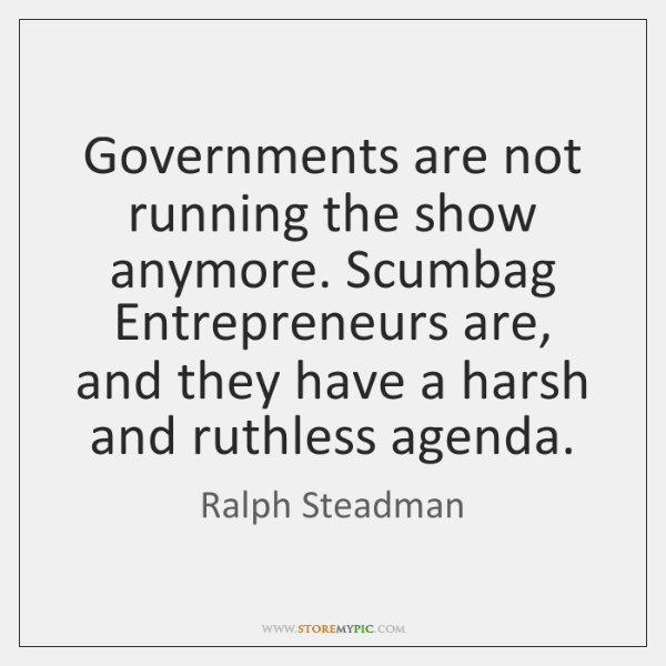 Governments are not running the show anymore. Scumbag Entrepreneurs are, and they ...