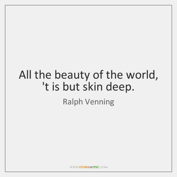All the beauty of the world, 't is but skin deep.