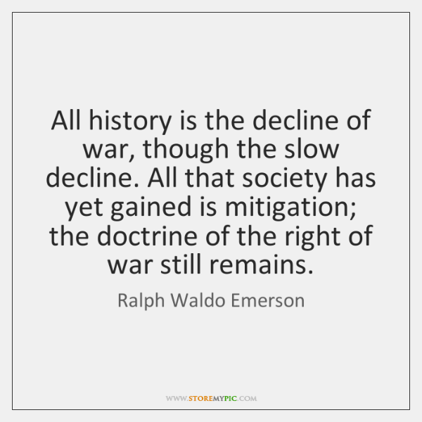 All history is the decline of war, though the slow decline. All ...